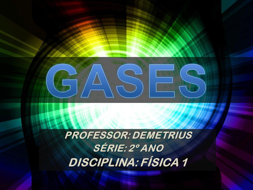 GASES PROFESSOR: DEMETRIUS SÉRIE: 2º ANO DISCIPLINA: FÍSICA 1