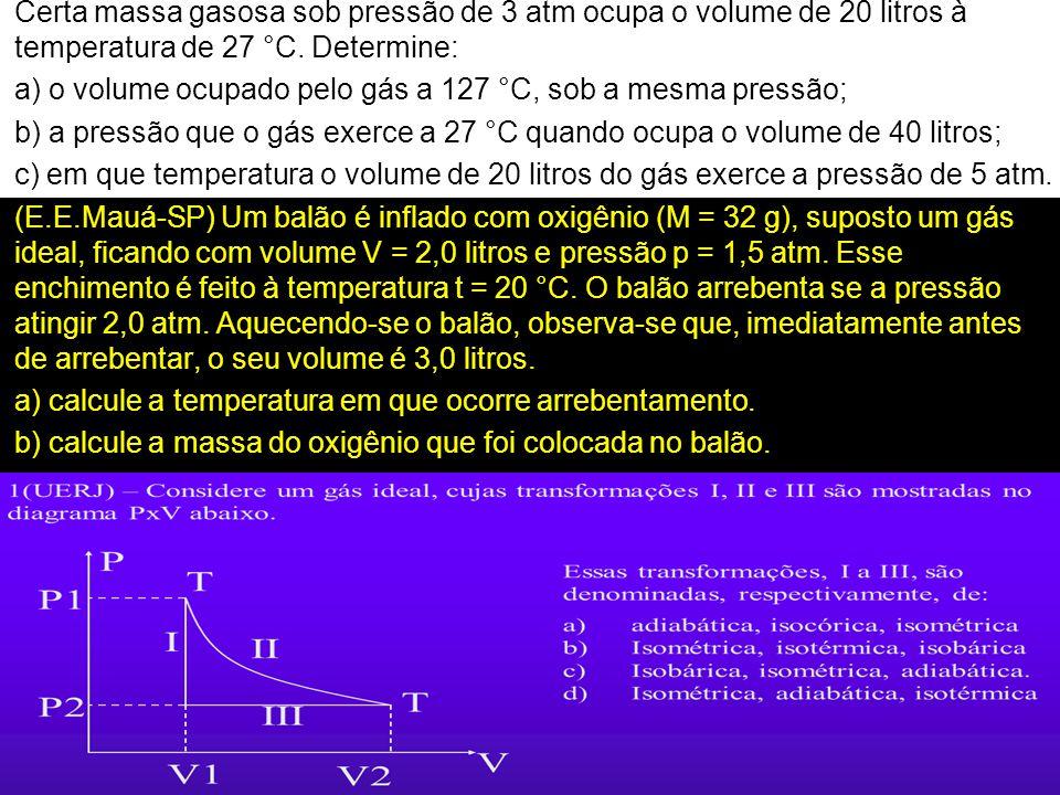 Certa massa gasosa sob pressão de 3 atm ocupa o volume de 20 litros à temperatura de 27 °C.