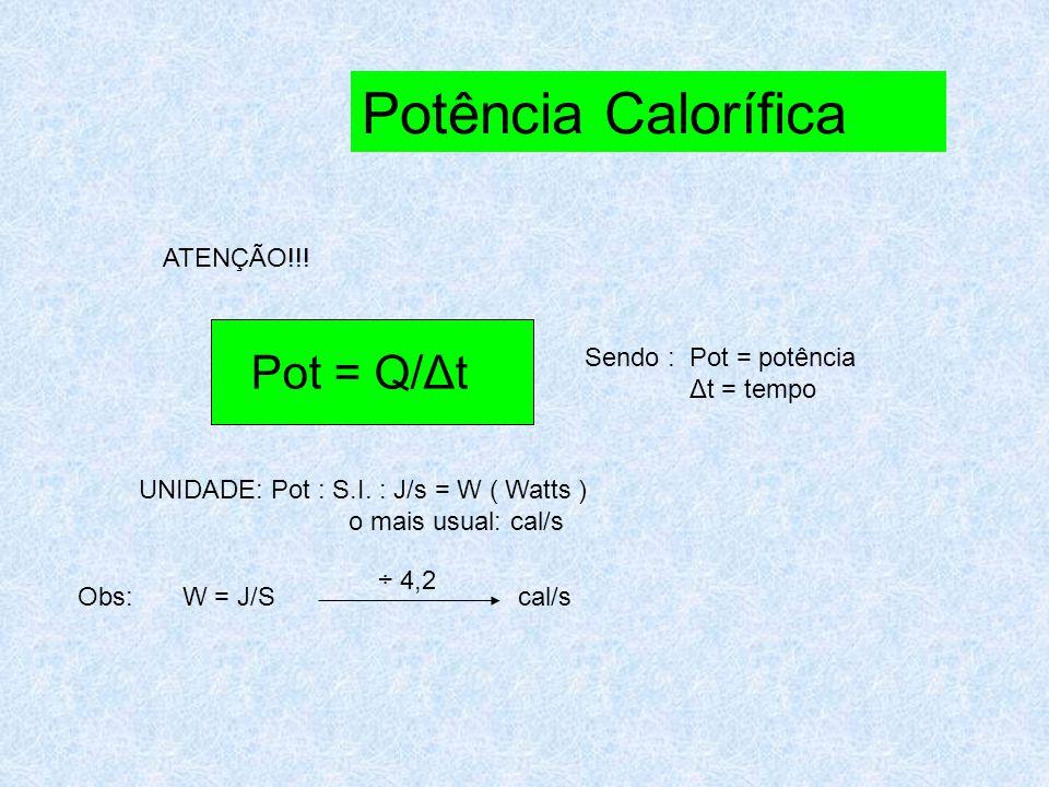 Potência Calorífica Pot = Q/Δt ATENÇÃO!!! Sendo : Pot = potência