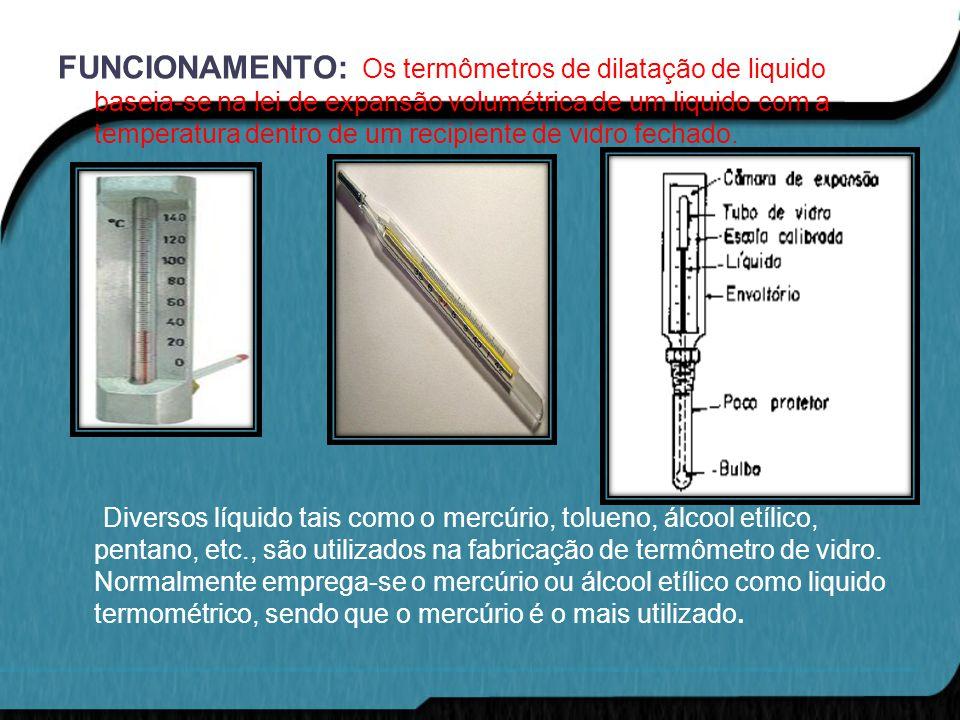FUNCIONAMENTO: Os termômetros de dilatação de liquido baseia-se na lei de expansão volumétrica de um liquido com a temperatura dentro de um recipiente de vidro fechado.