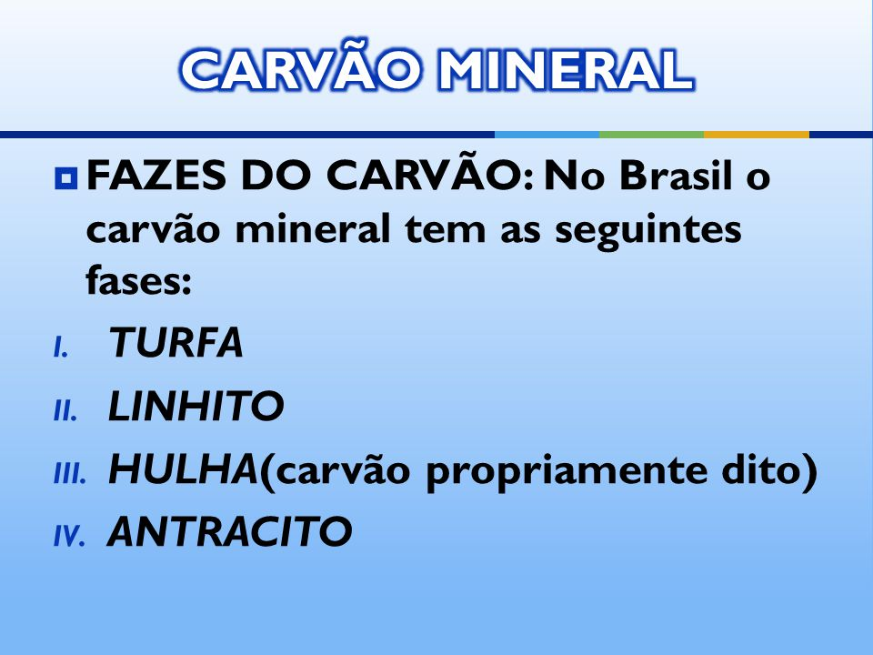 CARVÃO MINERAL FAZES DO CARVÃO: No Brasil o carvão mineral tem as seguintes fases: TURFA. LINHITO.