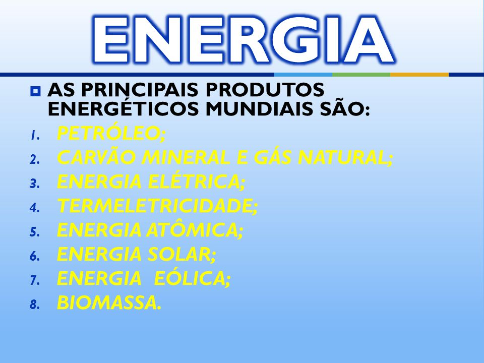 ENERGIA AS PRINCIPAIS PRODUTOS ENERGÉTICOS MUNDIAIS SÃO: PETRÓLEO;