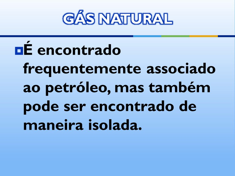 GÁS NATURAL É encontrado frequentemente associado ao petróleo, mas também pode ser encontrado de maneira isolada.