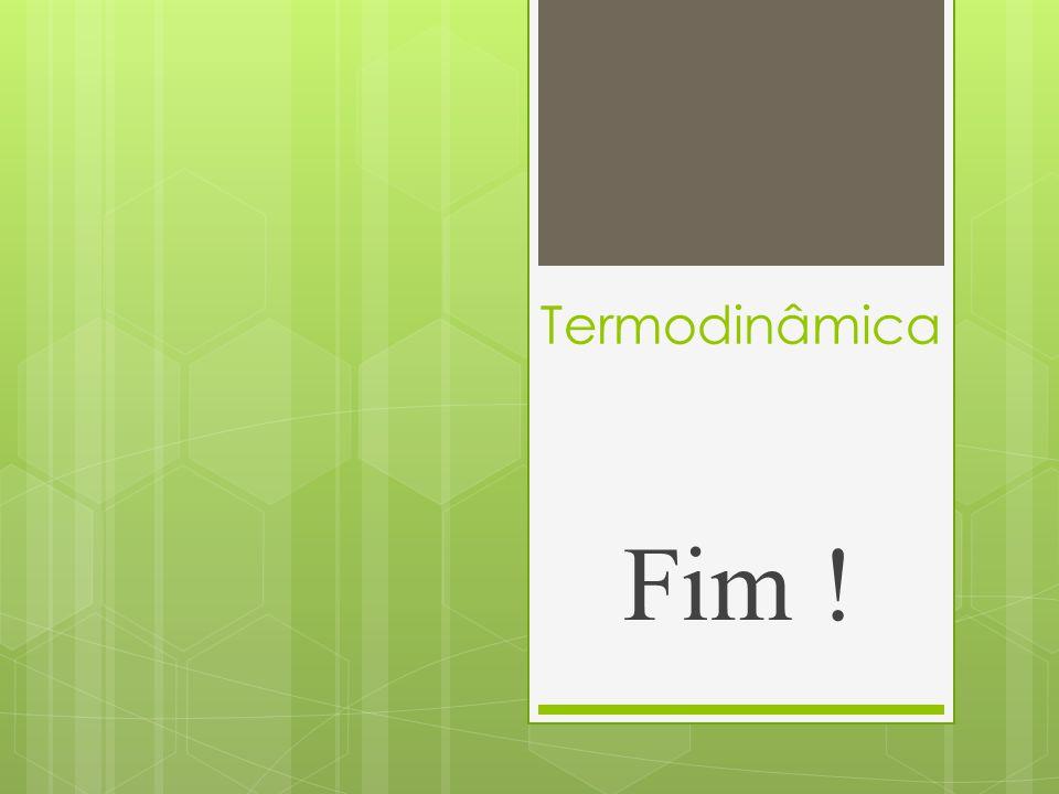 Termodinâmica Fim !
