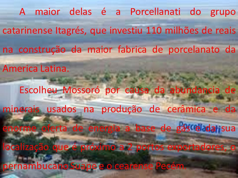 A maior delas é a Porcellanati do grupo catarinense Itagrés, que investiu 110 milhões de reais na construção da maior fabrica de porcelanato da America Latina.