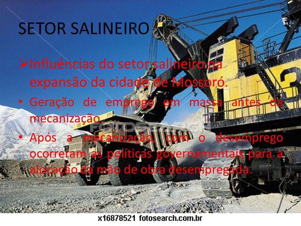 SETOR SALINEIRO Influências do setor salineiro na expansão da cidade de Mossoró. Geração de emprego em massa antes da mecanização.