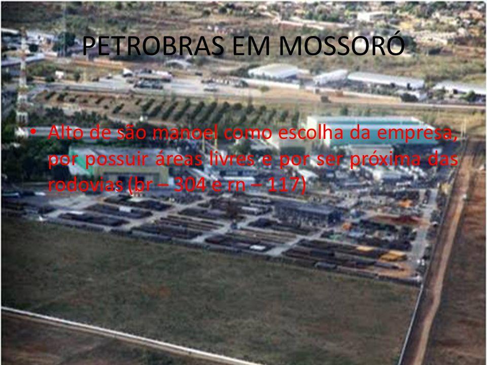 PETROBRAS EM MOSSORÓ Alto de são manoel como escolha da empresa, por possuir áreas livres e por ser próxima das rodovias (br – 304 e rn – 117)