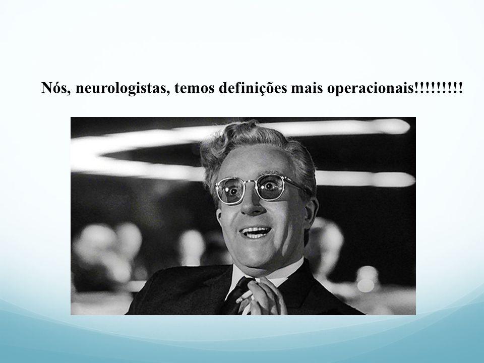Nós, neurologistas, temos definições mais operacionais!!!!!!!!!