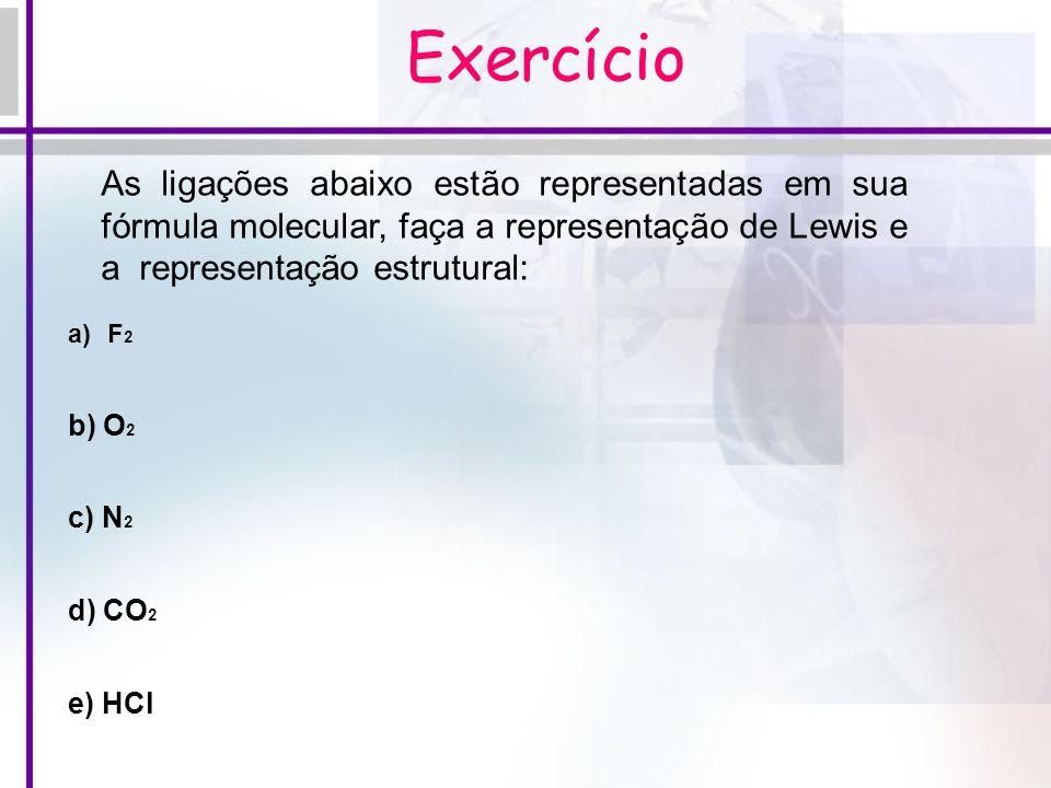 Exercício As ligações abaixo estão representadas em sua fórmula molecular, faça a representação de Lewis e a representação estrutural: