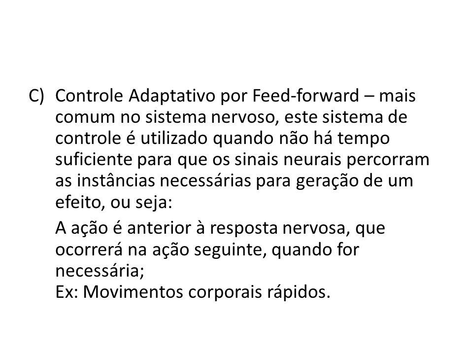 Controle Adaptativo por Feed-forward – mais comum no sistema nervoso, este sistema de controle é utilizado quando não há tempo suficiente para que os sinais neurais percorram as instâncias necessárias para geração de um efeito, ou seja: