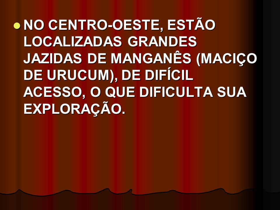 NO CENTRO-OESTE, ESTÃO LOCALIZADAS GRANDES JAZIDAS DE MANGANÊS (MACIÇO DE URUCUM), DE DIFÍCIL ACESSO, O QUE DIFICULTA SUA EXPLORAÇÃO.
