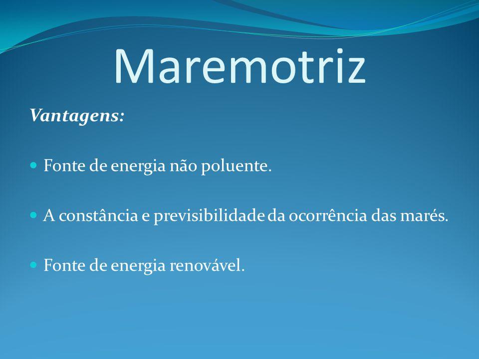 Maremotriz Vantagens: Fonte de energia não poluente.