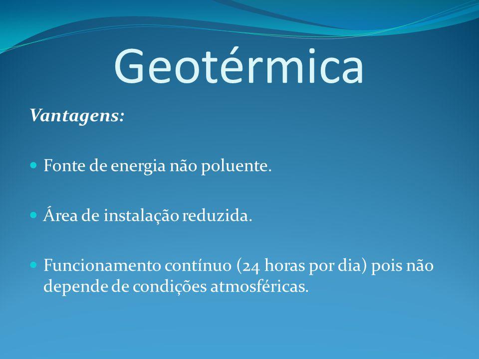 Geotérmica Vantagens: Fonte de energia não poluente.