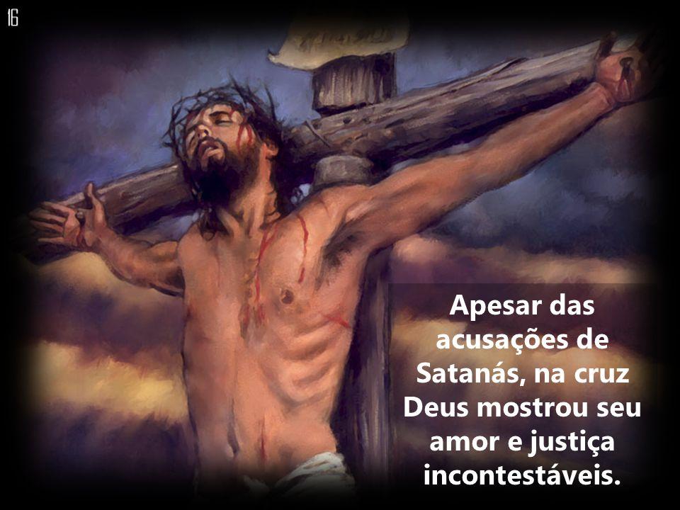 16 Apesar das acusações de Satanás, na cruz Deus mostrou seu amor e justiça incontestáveis.