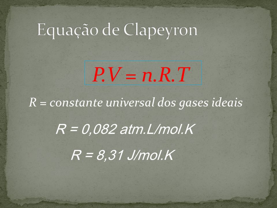 P.V = n.R.T Equação de Clapeyron R = 0,082 atm.L/mol.K