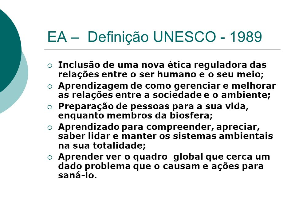 EA – Definição UNESCO - 1989 Inclusão de uma nova ética reguladora das relações entre o ser humano e o seu meio;