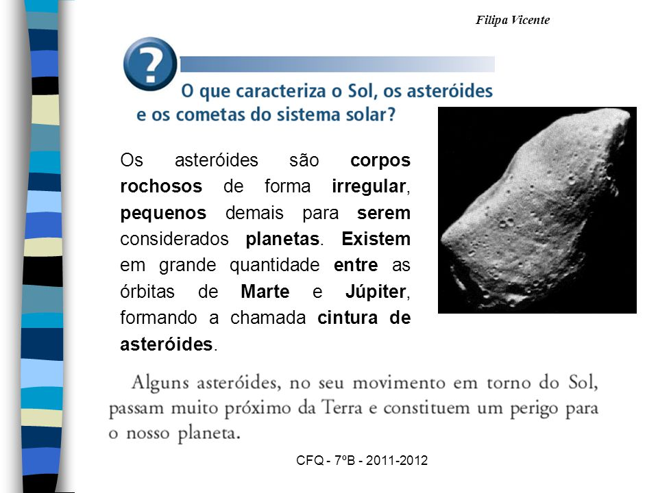 Os asteróides são corpos rochosos de forma irregular, pequenos demais para serem considerados planetas. Existem em grande quantidade entre as órbitas de Marte e Júpiter, formando a chamada cintura de asteróides.