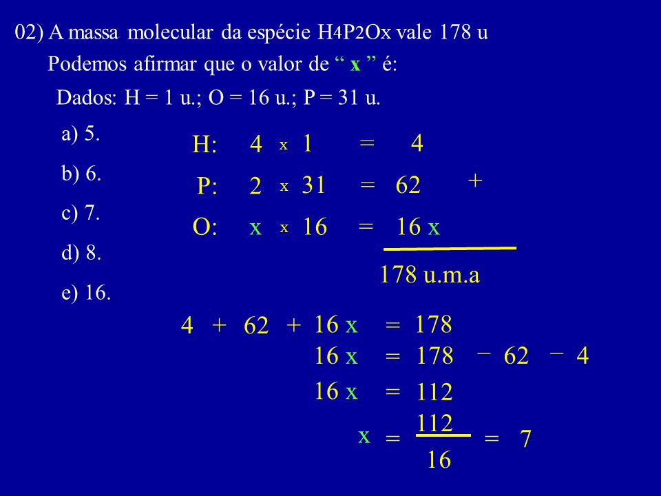 02) A massa molecular da espécie H4P2OX vale 178 u