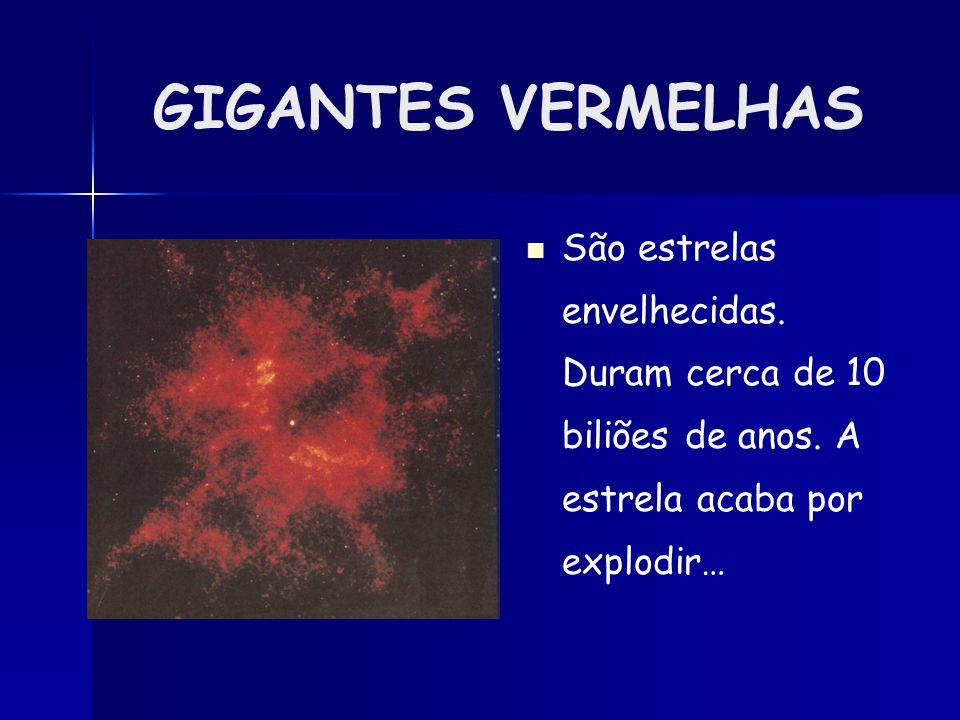 GIGANTES VERMELHAS São estrelas envelhecidas. Duram cerca de 10 biliões de anos.