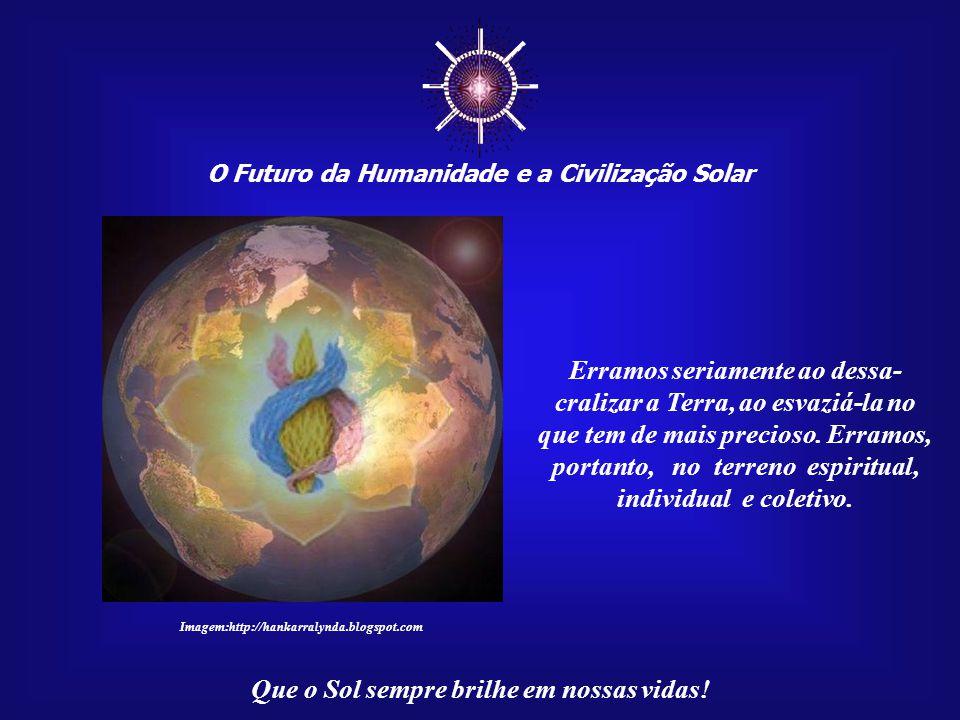 ☼ Erramos seriamente ao dessa- cralizar a Terra, ao esvaziá-la no
