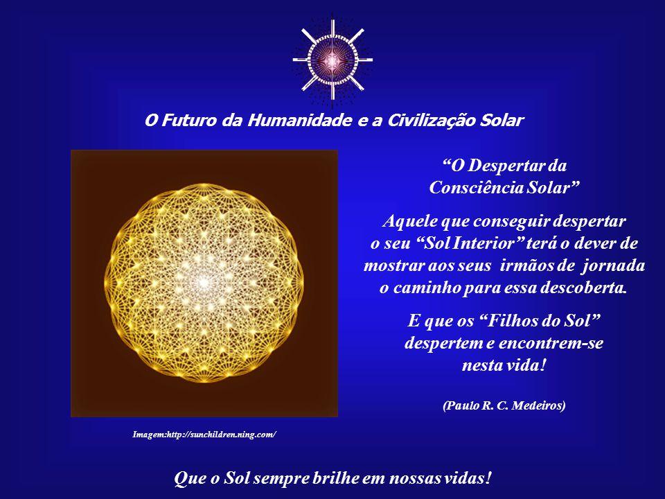 ☼ O Despertar da Consciência Solar Aquele que conseguir despertar