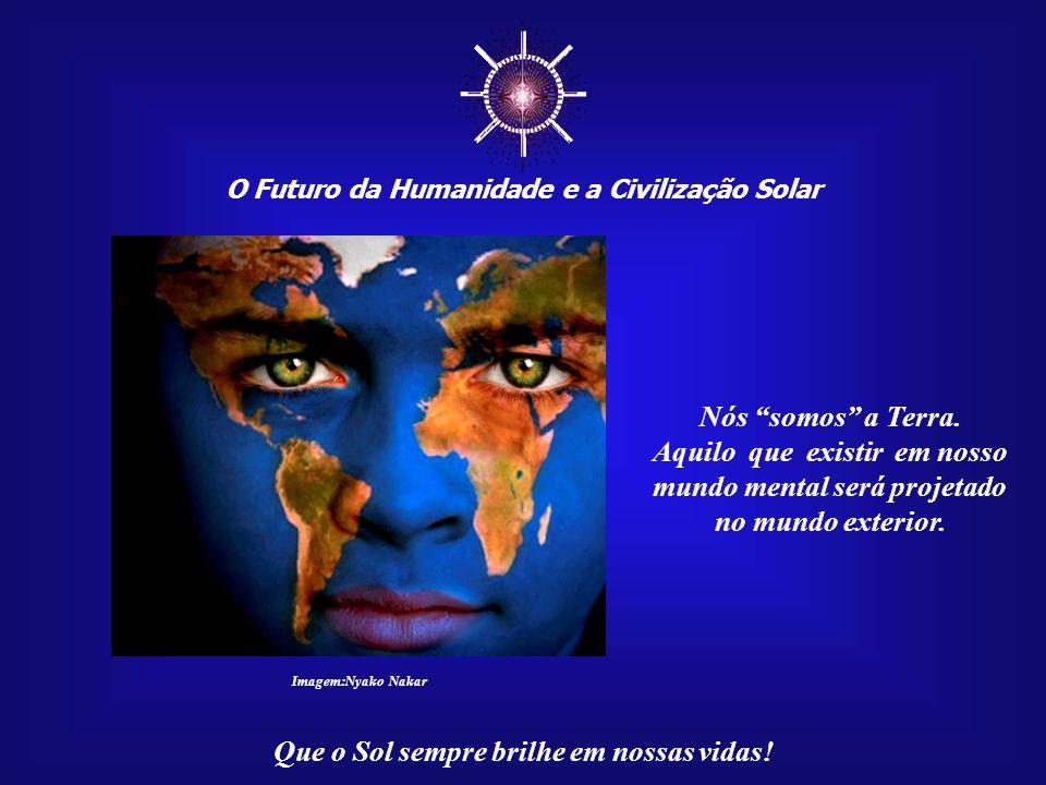 ☼ O Futuro da Humanidade e a Civilização Solar. Nós somos a Terra. Aquilo que existir em nosso mundo mental será projetado.
