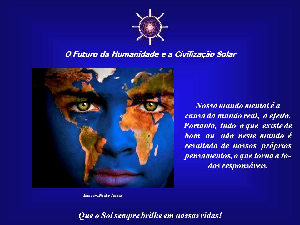 ☼ Nosso mundo mental é a causa do mundo real, o efeito.