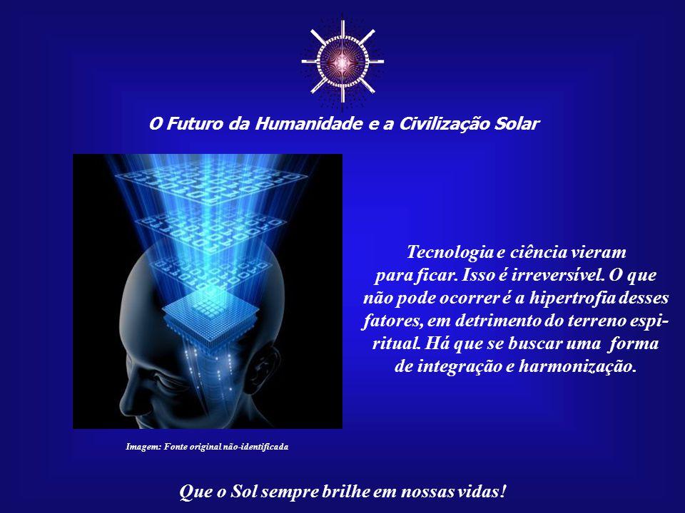 ☼ Tecnologia e ciência vieram para ficar. Isso é irreversível. O que