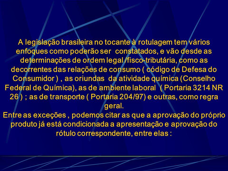A legislação brasileira no tocante à rotulagem tem vários enfoques como poderão ser constatados, e vão desde as determinações de ordem legal /fisco-tributária, como as decorrentes das relações de consumo ( código de Defesa do Consumidor ) , as oriundas da atividade química (Conselho Federal de Química), as de ambiente laboral ( Portaria 3214 NR 26 ) ; as de transporte ( Portaria 204/97) e outras, como regra geral.