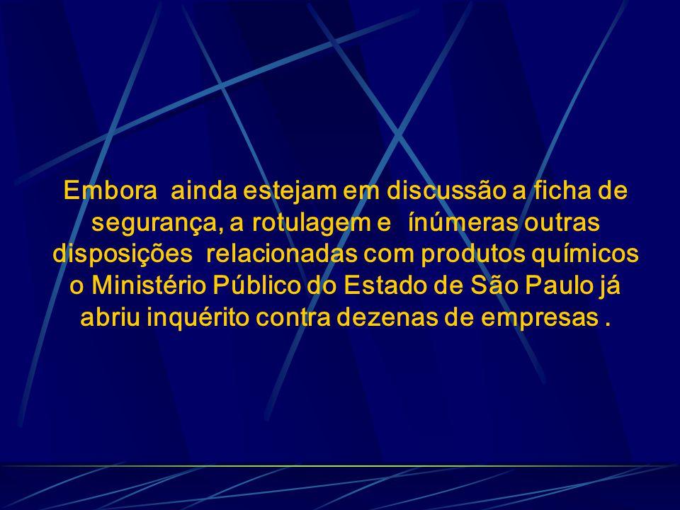 Embora ainda estejam em discussão a ficha de segurança, a rotulagem e ínúmeras outras disposições relacionadas com produtos químicos o Ministério Público do Estado de São Paulo já abriu inquérito contra dezenas de empresas .