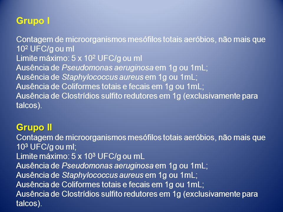 Grupo I Contagem de microorganismos mesófilos totais aeróbios, não mais que 102 UFC/g ou ml. Limite máximo: 5 x 102 UFC/g ou ml.