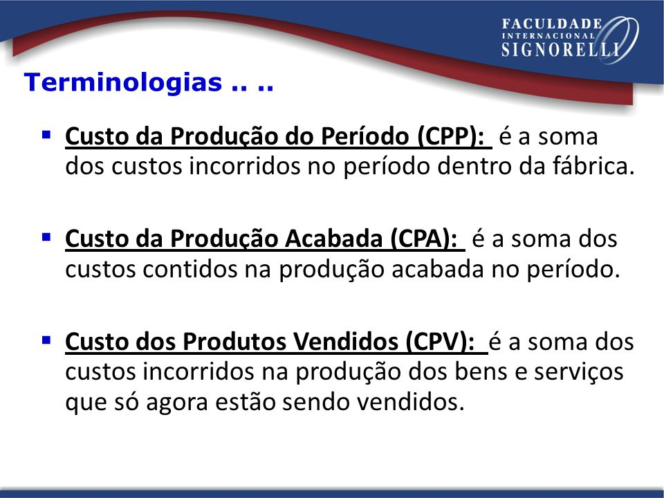 Terminologias .. .. Custo da Produção do Período (CPP): é a soma dos custos incorridos no período dentro da fábrica.
