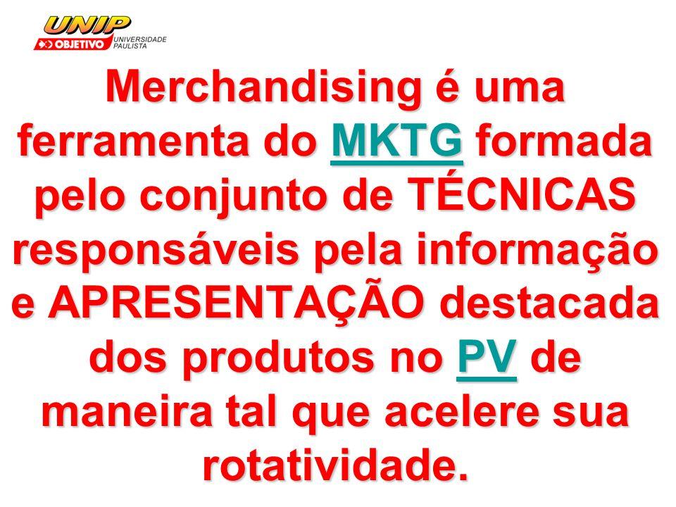 Merchandising é uma ferramenta do MKTG formada pelo conjunto de TÉCNICAS responsáveis pela informação e APRESENTAÇÃO destacada dos produtos no PV de maneira tal que acelere sua rotatividade.