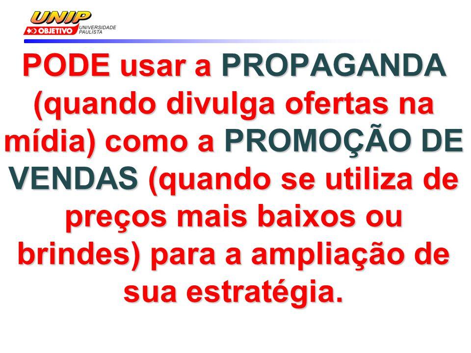 PODE usar a PROPAGANDA (quando divulga ofertas na mídia) como a PROMOÇÃO DE VENDAS (quando se utiliza de preços mais baixos ou brindes) para a ampliação de sua estratégia.