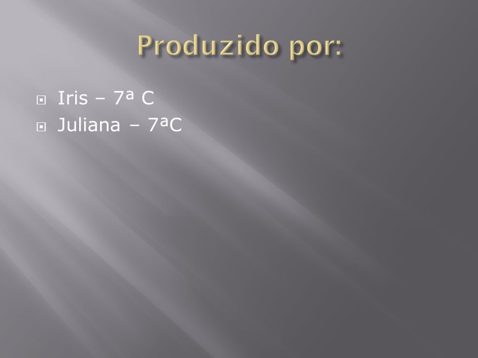 Produzido por: Iris – 7ª C Juliana – 7ªC