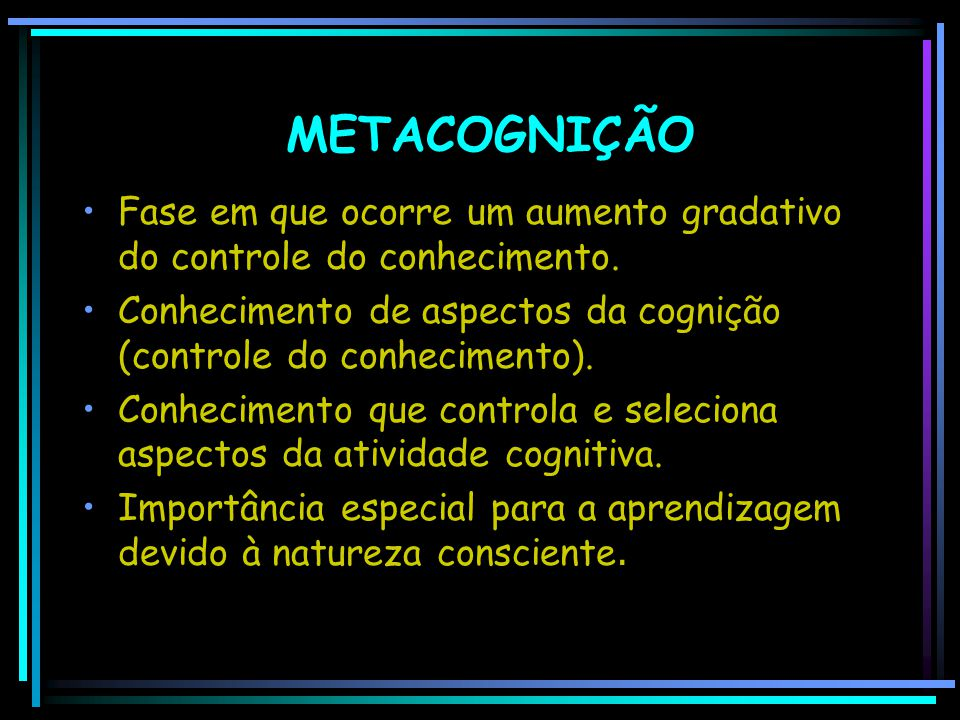 METACOGNIÇÃO Fase em que ocorre um aumento gradativo do controle do conhecimento. Conhecimento de aspectos da cognição (controle do conhecimento).
