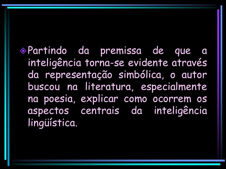 Partindo da premissa de que a inteligência torna-se evidente através da representação simbólica, o autor buscou na literatura, especialmente na poesia, explicar como ocorrem os aspectos centrais da inteligência lingüística.