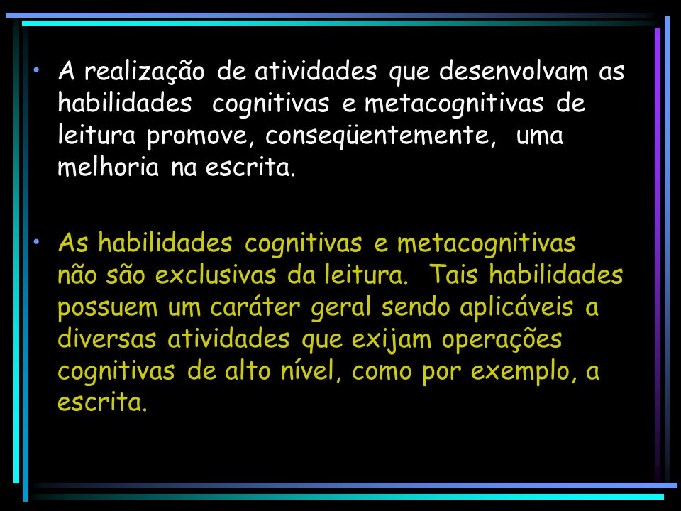 A realização de atividades que desenvolvam as habilidades cognitivas e metacognitivas de leitura promove, conseqüentemente, uma melhoria na escrita.