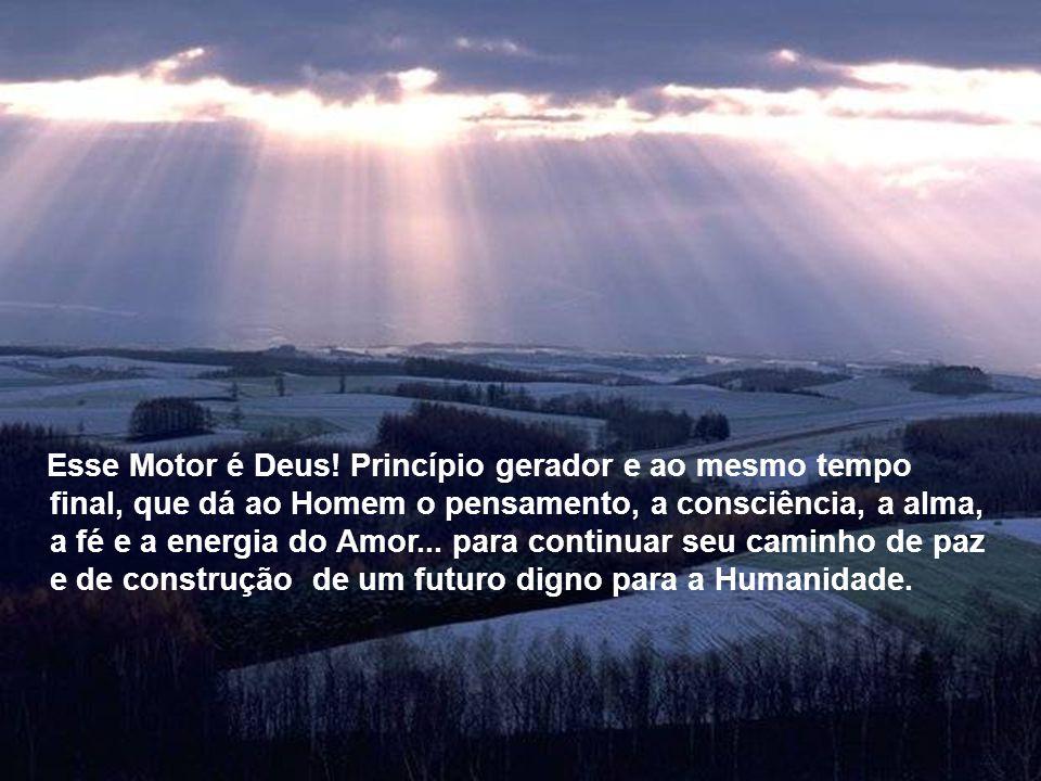 Esse Motor é Deus! Princípio gerador e ao mesmo tempo final, que dá ao Homem o pensamento, a consciência, a alma, a fé e a energia do Amor... para continuar seu caminho de paz e de construção de um futuro digno para a Humanidade.