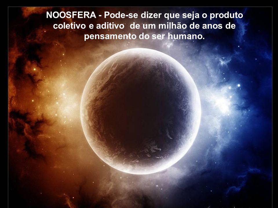 NOOSFERA - Pode-se dizer que seja o produto coletivo e aditivo de um milhão de anos de pensamento do ser humano.