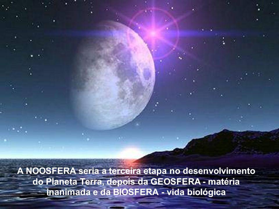 A NOOSFERA seria a terceira etapa no desenvolvimento do Planeta Terra, depois da GEOSFERA - matéria inanima-da e da BIOSFERA - vida biológica