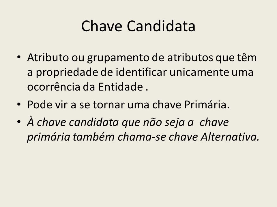 Chave Candidata Atributo ou grupamento de atributos que têm a propriedade de identificar unicamente uma ocorrência da Entidade .