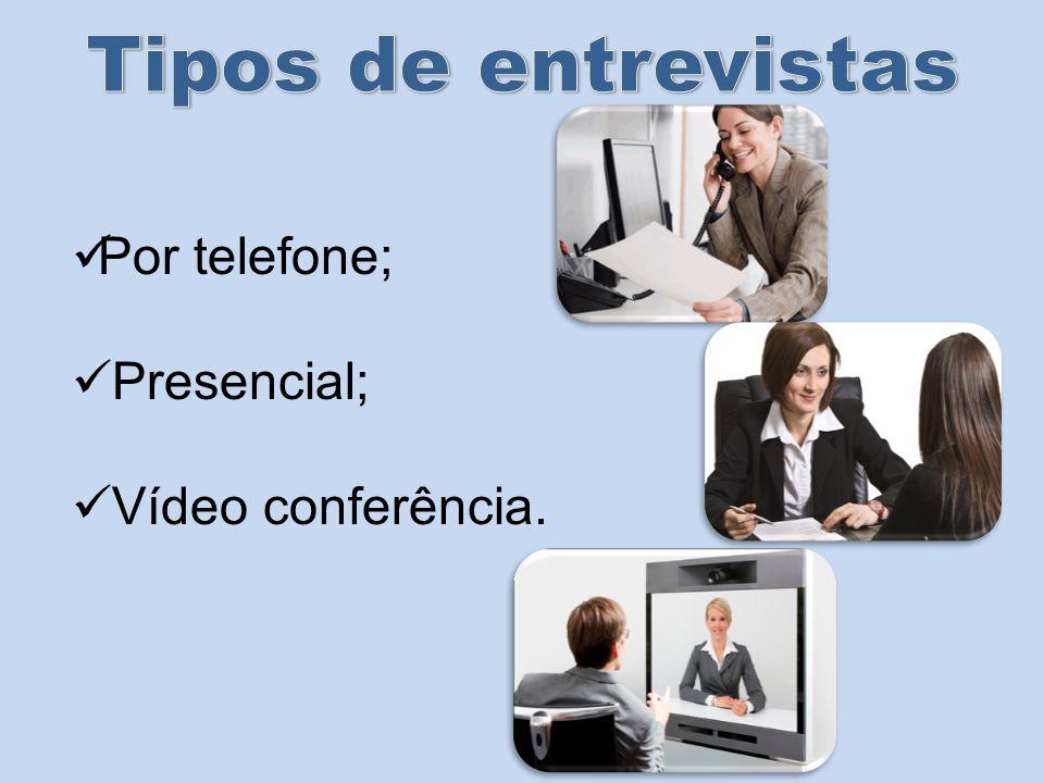 Tipos de entrevistas Por telefone; Presencial; Vídeo conferência.