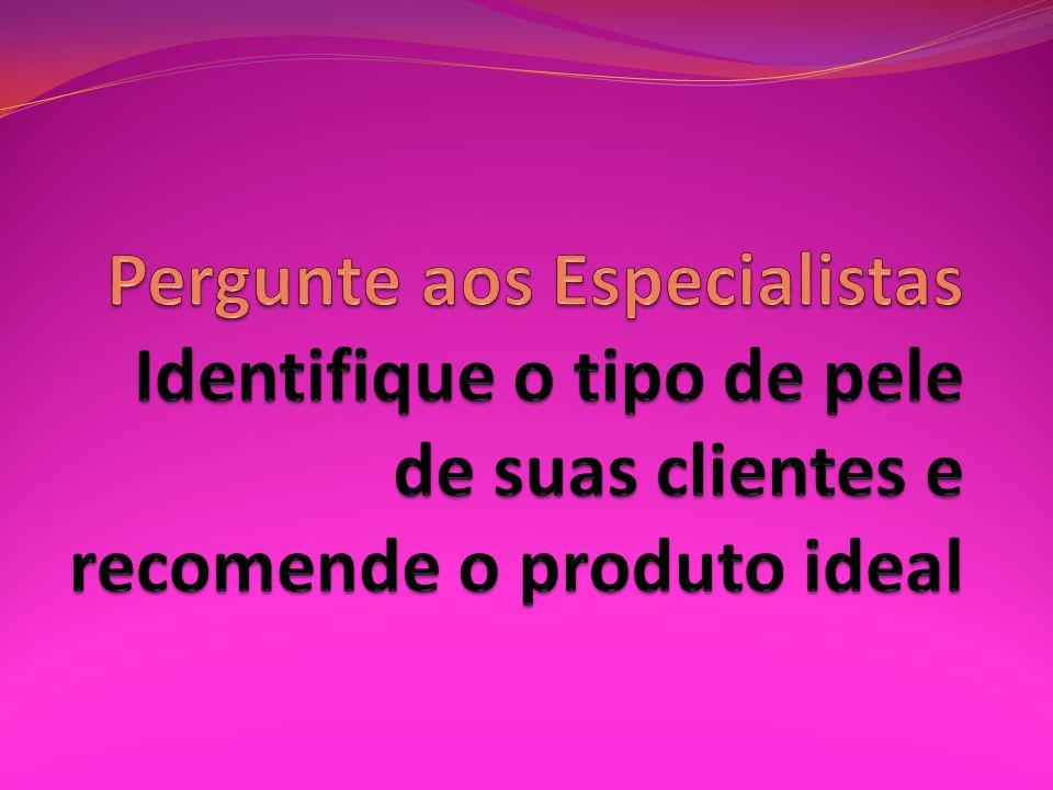 Pergunte aos Especialistas Identifique o tipo de pele de suas clientes e recomende o produto ideal