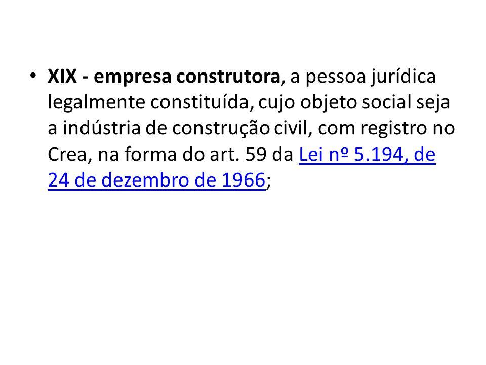 XIX - empresa construtora, a pessoa jurídica legalmente constituída, cujo objeto social seja a indústria de construção civil, com registro no Crea, na forma do art.