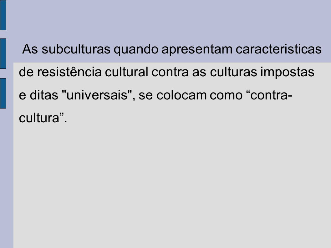 As subculturas quando apresentam caracteristicas de resistência cultural contra as culturas impostas e ditas universais , se colocam como contra-cultura .