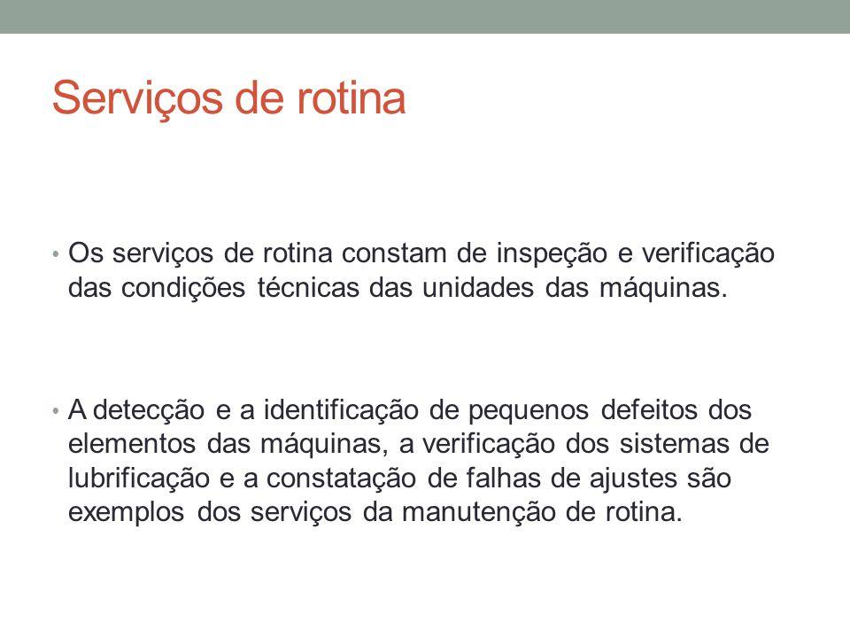 Serviços de rotina Os serviços de rotina constam de inspeção e verificação das condições técnicas das unidades das máquinas.