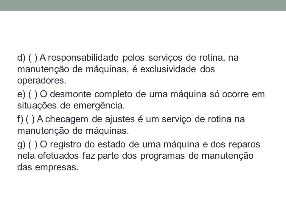 d) ( ) A responsabilidade pelos serviços de rotina, na manutenção de máquinas, é exclusividade dos operadores.