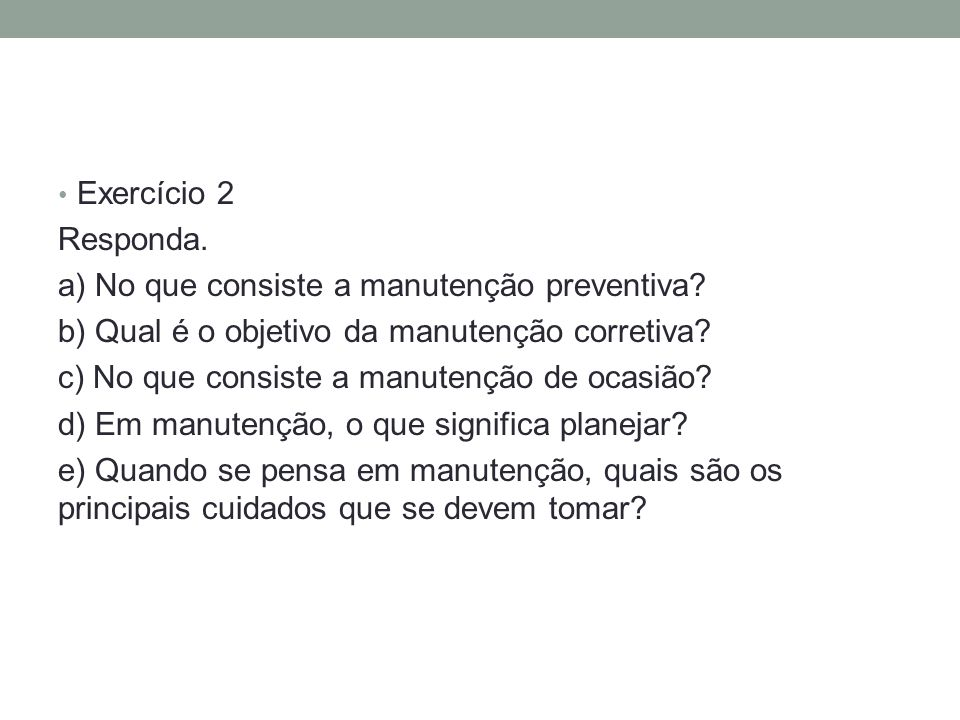 Exercício 2 Responda. a) No que consiste a manutenção preventiva b) Qual é o objetivo da manutenção corretiva