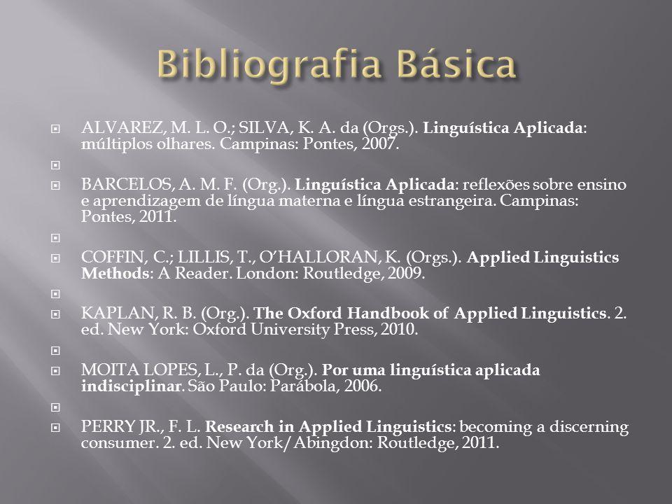 Bibliografia Básica ALVAREZ, M. L. O.; SILVA, K. A. da (Orgs.). Linguística Aplicada: múltiplos olhares. Campinas: Pontes, 2007.
